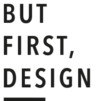 BUT FIRST, DESIGN.
